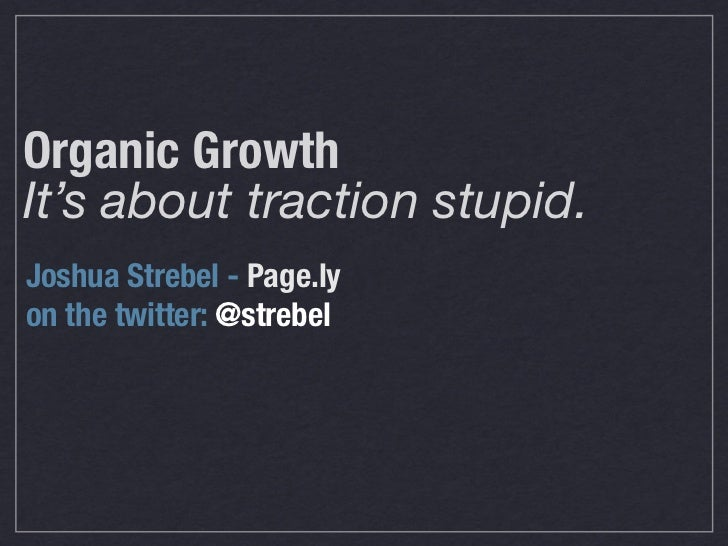 Organic GrowthIt's about traction stupid.Joshua Strebel - Page.lyon the twitter: @strebel