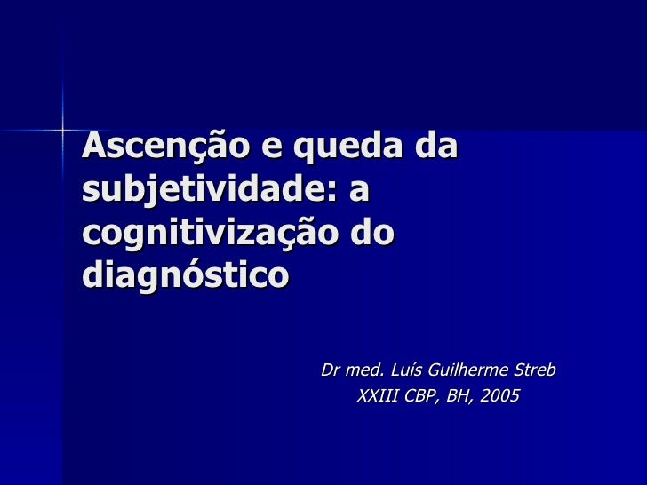 Ascenção e queda da subjetividade: a cognitivização do diagnóstico Dr med. Luís Guilherme Streb XXIII CBP, BH, 2005