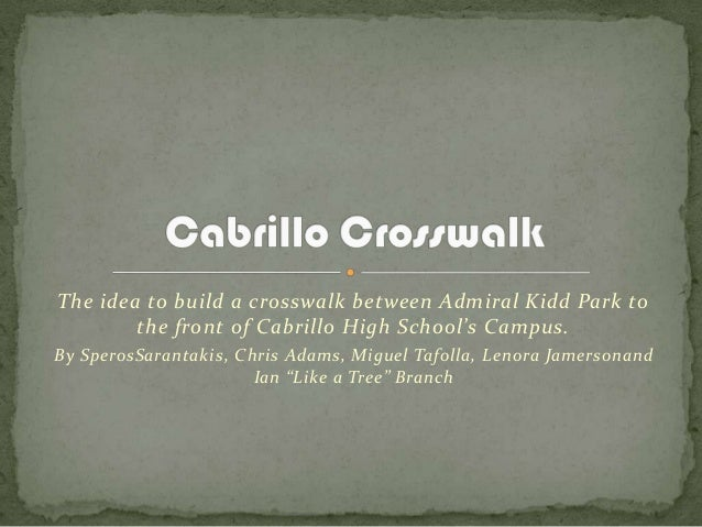 The idea to build a crosswalk between Admiral Kidd Park tothe front of Cabrillo High School's Campus.By SperosSarantakis, ...