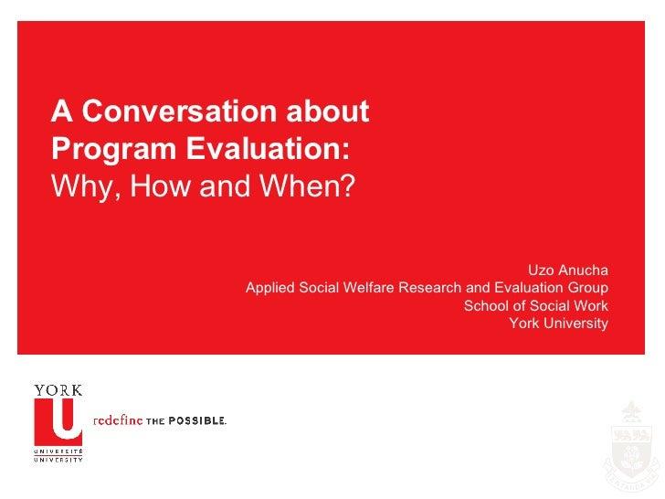 A Conversation about Program Evaluation: Why, How and When? Uzo Anucha Applied Social Welfare Research and Evaluation Grou...