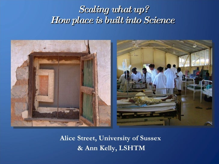Scaling what up? How place is built into Science   Alice Street, University of Sussex  & Ann Kelly, LSHTM