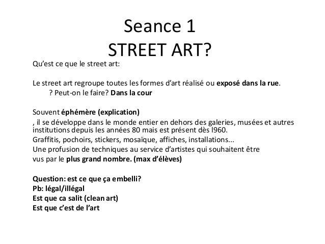 Seance 1 STREET ART? Qu'est ce que le street art: Le street art regroupe toutes les formes d'art réalisé ou exposé dans la...