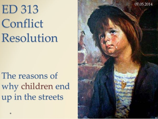 ED 313 Conflict Resolution The reasons of why children end up in the streets 07.05.2014 1