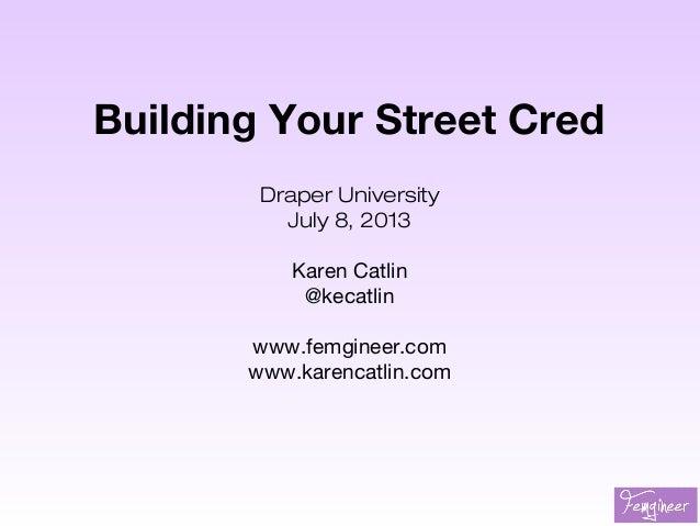 Building Your Street Cred Draper University July 8, 2013 Karen Catlin @kecatlin www.femgineer.com www.karencatlin.com