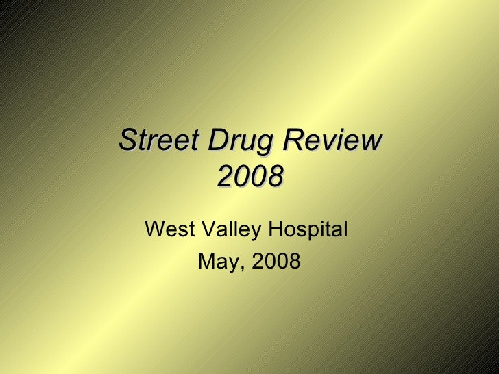 Street Drug Review 2008 West Valley Hospital  May, 2008