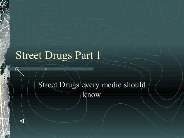 Street Drugs Part 1 Street Drugs every medic should know