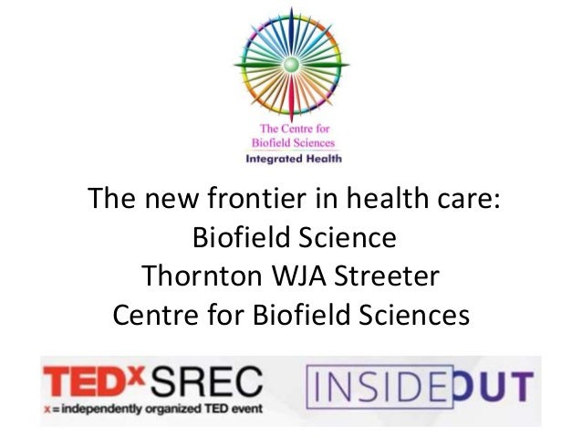 The new frontier in health care: Biofield Science Thornton WJA Streeter Centre for Biofield Sciences