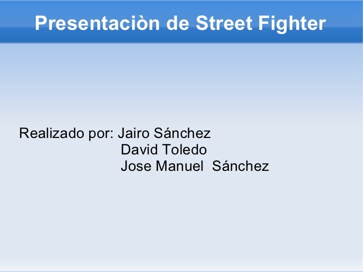 Presentaciòn de Street Fighter Realizado por: Jairo Sánchez David Toledo Jose Manuel  Sánchez