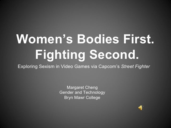 Exploring Sexism in Video Games via Capcom's  Street Fighter  Margaret Cheng Gender and Technology Bryn Mawr College Women...
