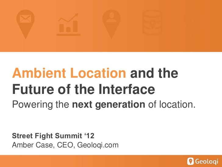 Ambient Location and theFuture of the InterfacePowering the next generation of location.Street Fight Summit '12Amber Case,...