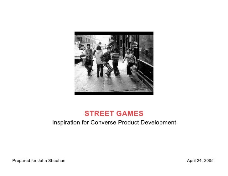 STREET GAMES                   Inspiration for Converse Product Development     Prepared for John Sheehan                 ...