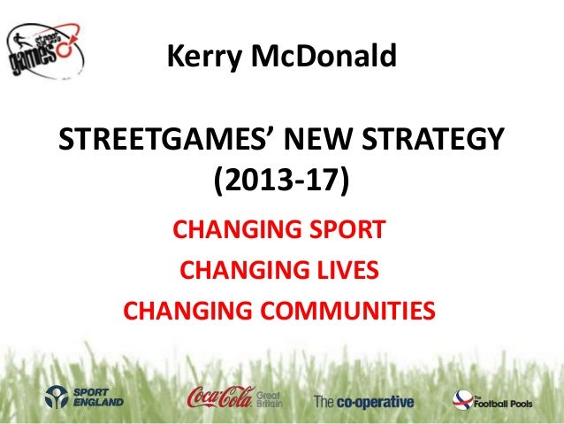 Kerry McDonaldSTREETGAMES' NEW STRATEGY        (2013-17)      CHANGING SPORT      CHANGING LIVES   CHANGING COMMUNITIES