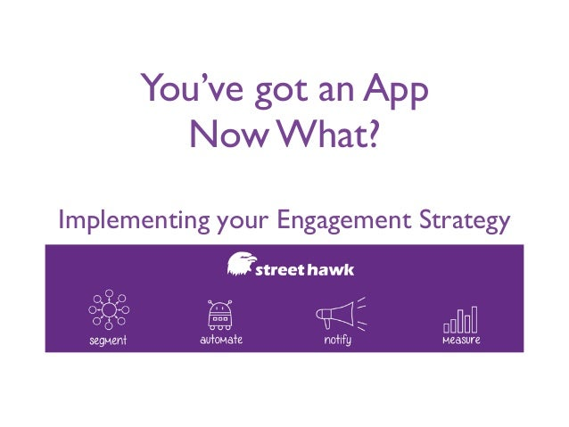 You've got an App	  Now What?	  ! Implementing your Engagement Strategy