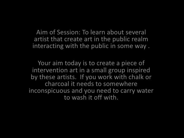 Street Interventions<br />Aim of Session: To learn about several artist that create art in the public realm interacting wi...