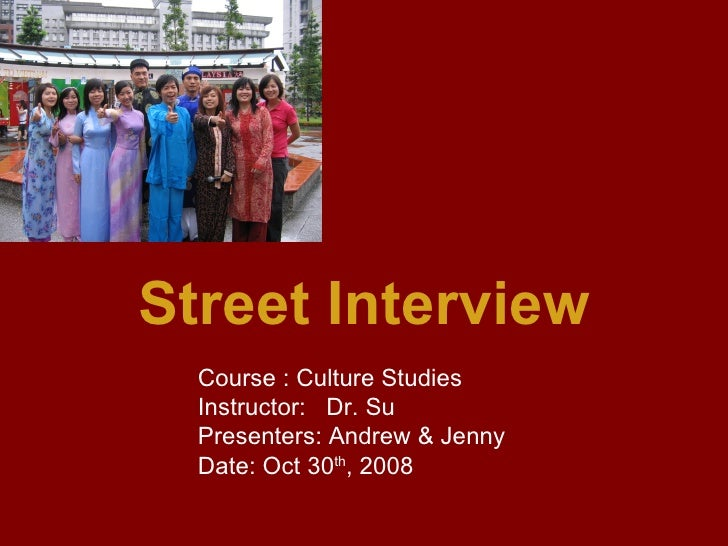 Street Interview Course : Culture Studies  Instructor:  Dr. Su Presenters: Andrew & Jenny Date: Oct 30 th , 2008