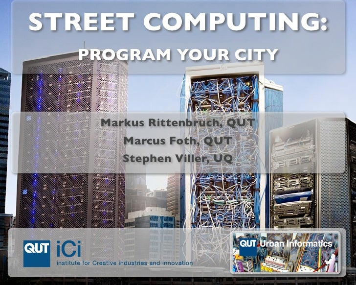 STREET COMPUTING:   PROGRAM YOUR CITY       Markus Rittenbruch, QUT        Marcus Foth, QUT        Stephen Viller, UQ