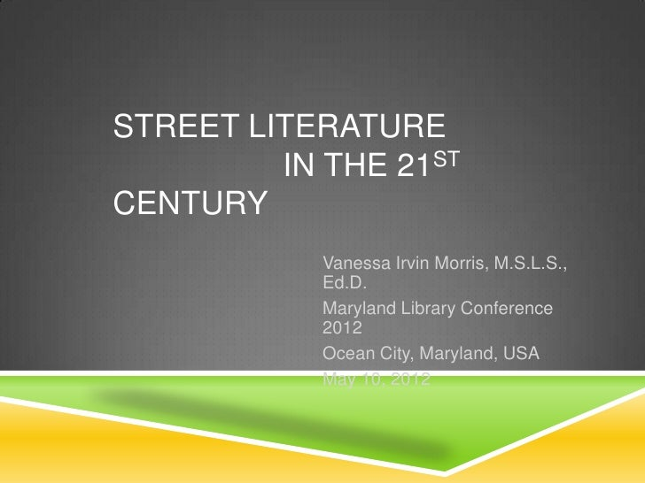 STREET LITERATURE         IN THE 21STCENTURY            Vanessa Irvin Morris, M.S.L.S.,            Ed.D.            Maryla...