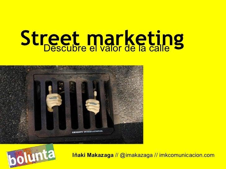 Street marketing  Descubre el valor de la calle         Iñaki Makazaga // @imakazaga // imkcomunicacion.com