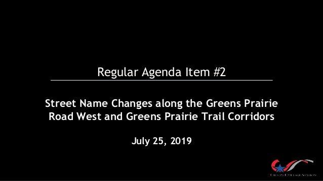 Regular Agenda Item #2 Street Name Changes along the Greens Prairie Road West and Greens Prairie Trail Corridors July 25, ...