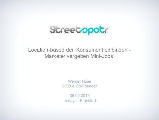 Location-based den Konsument einbinden -Marketer vergeben Mini-Jobs!Werner HoierCEO & Co-Founder06.02.2013m-days - Frankfurt