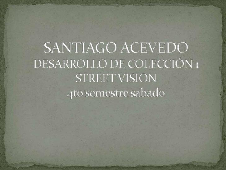 SANTIAGO ACEVEDO DESARROLLO DE COLECCIÓN 1STREET VISION4to semestre sabado<br />