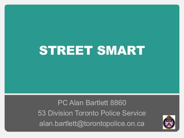 STREET SMART PC Alan Bartlett 8860 53 Division Toronto Police Service alan.bartlett@torontopolice.on.ca
