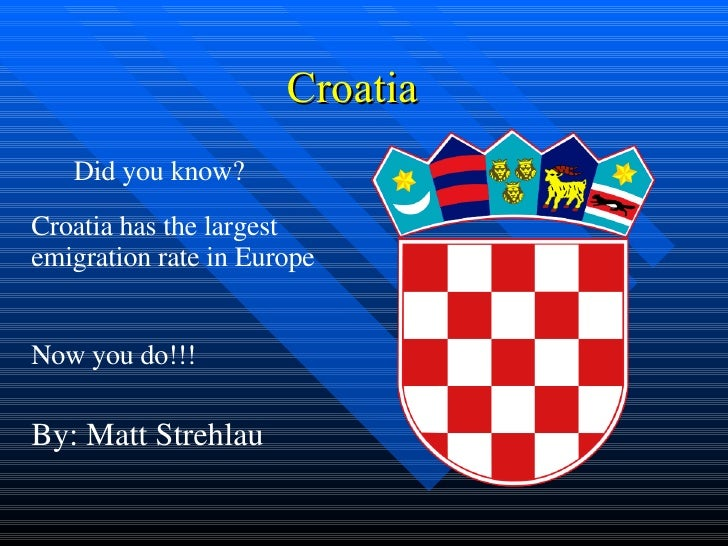 Croatia  Croatia has the largest emigration rate in Europe Now you do!!! Did you know? By: Matt Strehlau