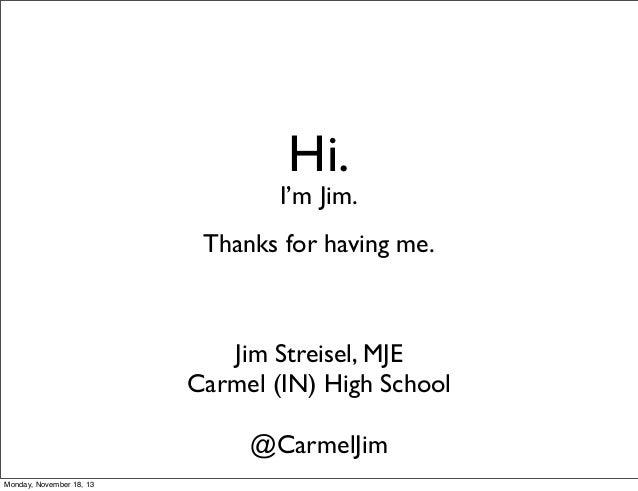 Hi.  I'm Jim. Thanks for having me.  Jim Streisel, MJE Carmel (IN) High School @CarmelJim Monday, November 18, 13