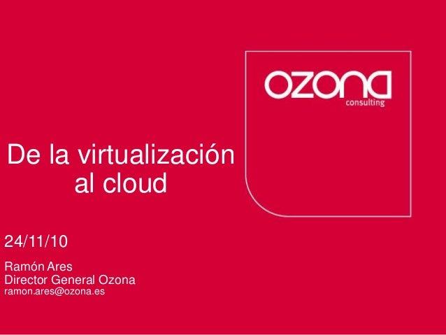 Consultoría deprocesos Servicios tecnológicos De la virtualización al cloud 24/11/10 Ramón Ares Director General Ozona ram...