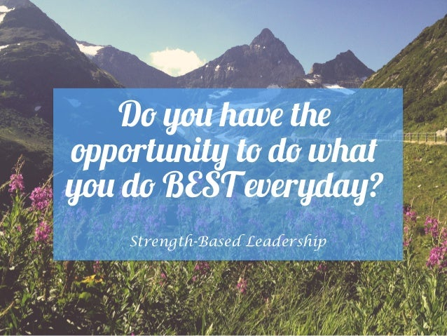 Do you have the opportunity to do what you do BEST everyday? Strength-Based Leadership