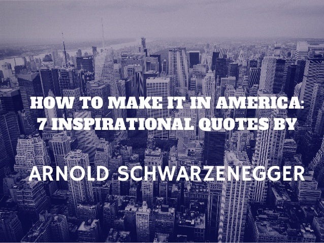 ARNOLD SCHWARZENEGGER HOW TO MAKE IT IN AMERICA: 7 INSPIRATIONAL QUOTES BY
