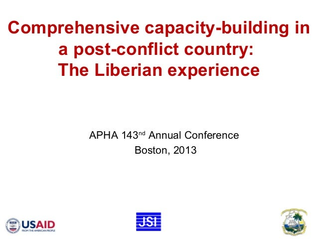 Comprehensive capacity-building in a post-conflict country: The Liberian experience APHA 143nd Annual Conference Boston, 2...