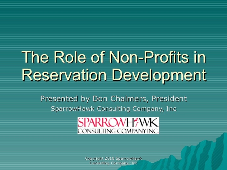 The Role of Non-Profits in Reservation Development Presented by Don Chalmers, President SparrowHawk Consulting Company, In...