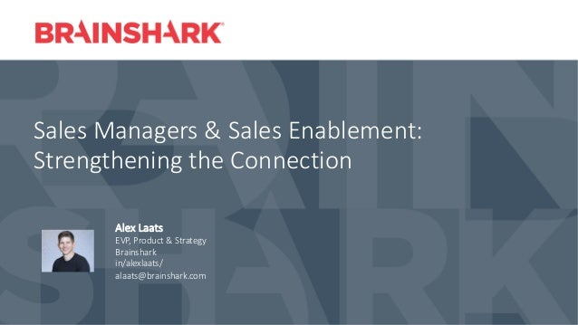 Sales Managers & Sales Enablement: Strengthening the Connection Alex Laats EVP, Product & Strategy Brainshark in/alexlaats...