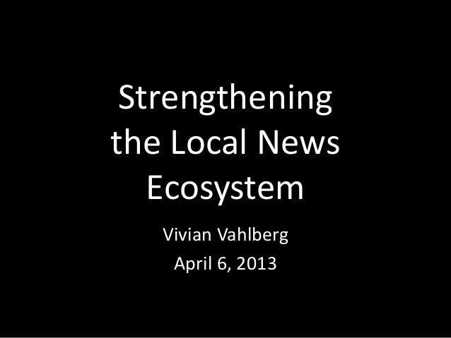 Strengtheningthe Local News   Ecosystem   Vivian Vahlberg    April 6, 2013