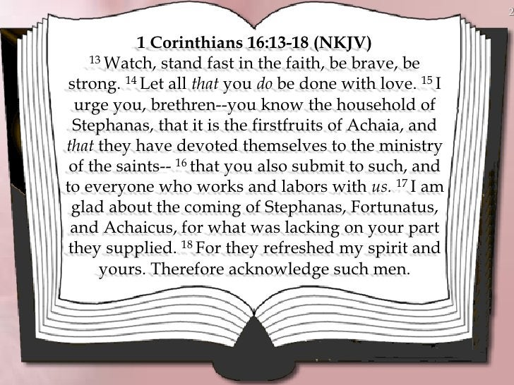 2              1 Corinthians 16:13-18 (NKJV)     13 Watch, stand fast in the faith, be brave, be   strong. 14 Let all that...
