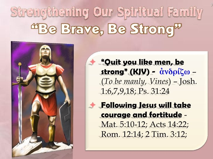 """7      """"Quit you like men, be   strong"""" (KJV) - ἀνδρίζω –   (To be manly, Vines) – Josh.   1:6,7,9,18; Ps. 31:24  Follow..."""