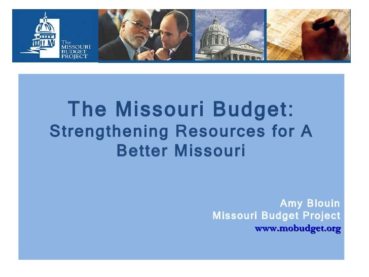 The Missouri Budget: Strengthening Resources for A Better Missouri Amy Blouin Missouri Budget Project www.mobudget.org