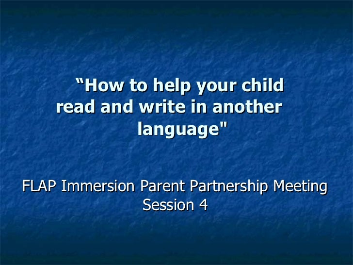 """"""" How to help your child  read and write in another   language"""" FLAP Immersion Parent Partnership Meeting Session 4"""