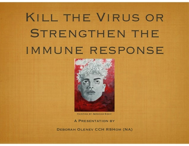 Kill the Virus or Strengthen the immune response A Presentation by Deborah Olenev CCH RSHom (NA) painting by Abraham Sibcy