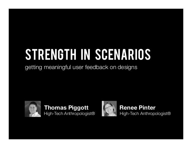 Strength In scenarios getting meaningful user feedback on designs Thomas Piggott High-Tech Anthropologist® Renee Pinter Hi...