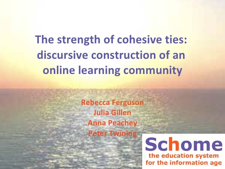 The strength of cohesive ties:  discursive construction of an  online learning community Rebecca Ferguson Julia Gillen Ann...