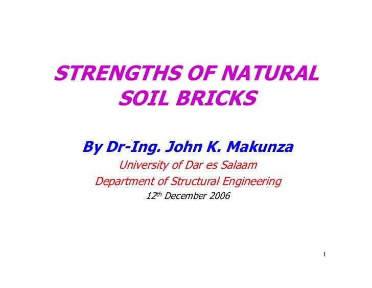 STRENGTHS OF NATURAL     SOIL BRICKS  By Dr-Ing. John K. Makunza       University of Dar es Salaam   Department of Structu...
