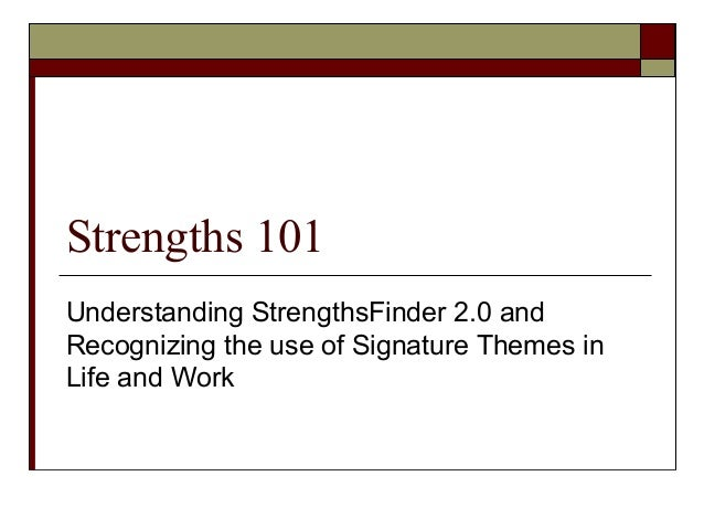 Strengths 101 Understanding StrengthsFinder 2.0 and Recognizing the use of Signature Themes in Life and Work