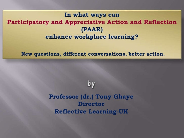 In what ways can <br />Participatory and Appreciative Action and Reflection (PAAR) <br />enhance workplace learning?<br />...