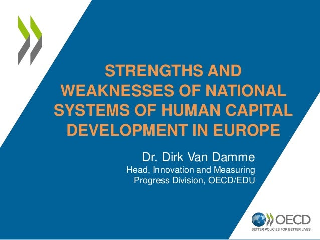STRENGTHS AND WEAKNESSES OF NATIONAL SYSTEMS OF HUMAN CAPITAL DEVELOPMENT IN EUROPE Dr. Dirk Van Damme Head, Innovation an...