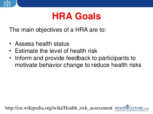 HRA Goals The main objectives of a HRA are to: • Assess health status • Estimate the level of health risk • Inform and pro...