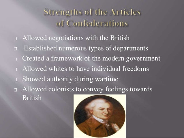 strengths of the articles of confederation Before the united states had the constitution, it had the articles of confederation, a much weaker government that lasted from 1777 to.