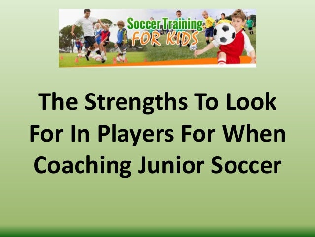 The Strengths To Look For In Players For When Coaching Junior Soccer