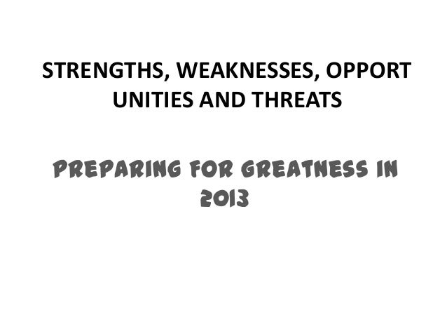 STRENGTHS, WEAKNESSES, OPPORT     UNITIES AND THREATSPreparing For Greatness in           2013